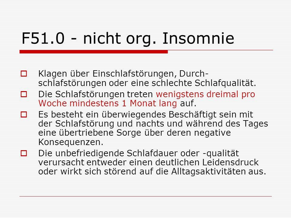 F51.0 - nicht org. Insomnie Klagen über Einschlafstörungen, Durch-schlafstörungen oder eine schlechte Schlafqualität.
