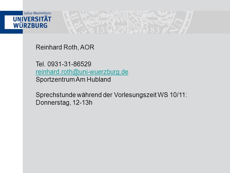 Reinhard Roth, AOR Tel. 0931-31-86529. reinhard.roth@uni-wuerzburg.de. Sportzentrum Am Hubland. Sprechstunde während der Vorlesungszeit WS 10/11:
