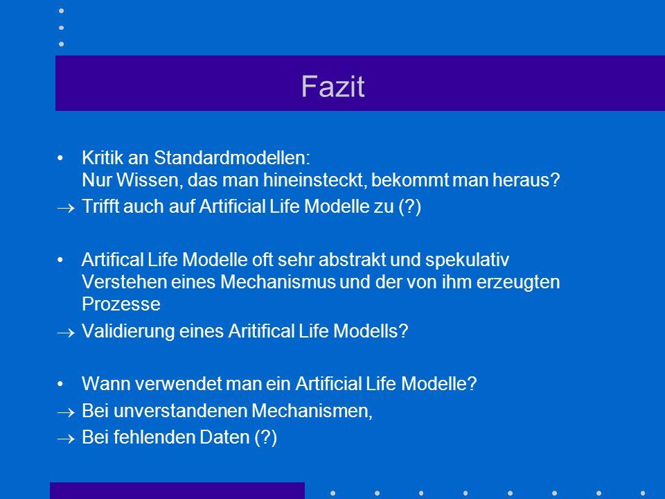 Fazit Kritik an Standardmodellen: Nur Wissen, das man hineinsteckt, bekommt man heraus Trifft auch auf Artificial Life Modelle zu ( )