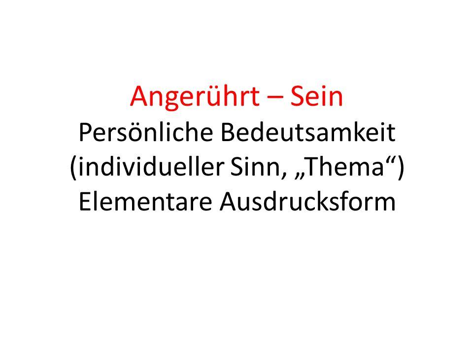 """Angerührt – Sein Persönliche Bedeutsamkeit (individueller Sinn, """"Thema ) Elementare Ausdrucksform"""