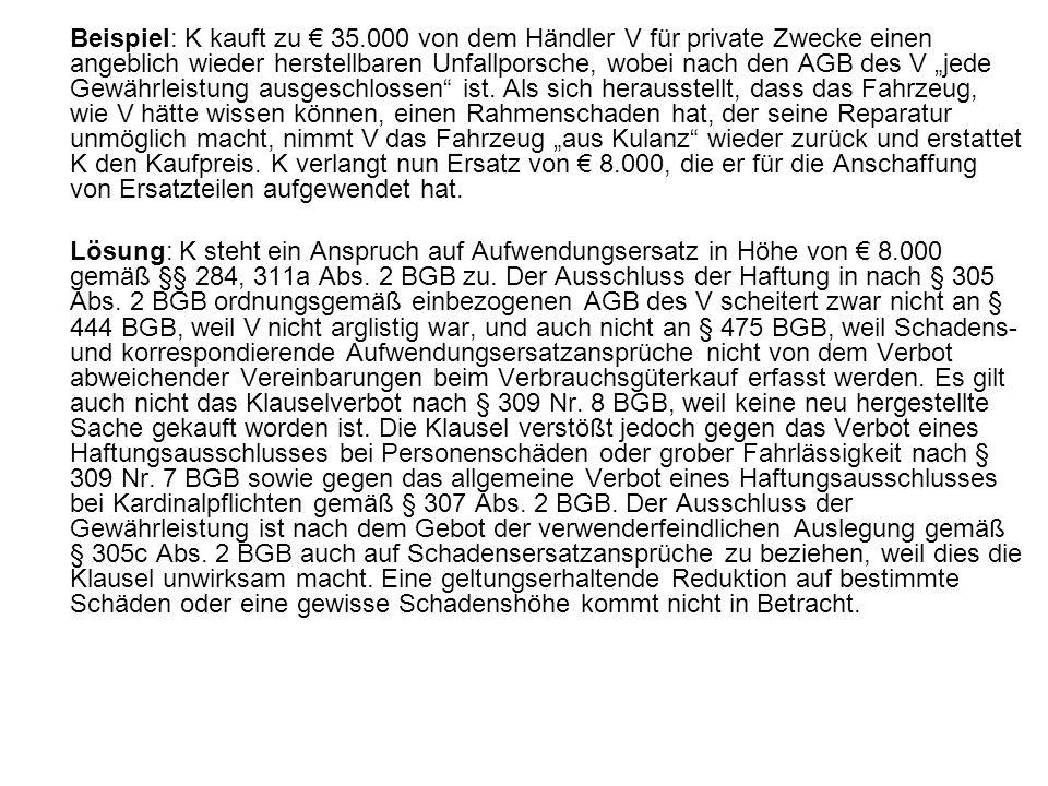 """Beispiel: K kauft zu € 35.000 von dem Händler V für private Zwecke einen angeblich wieder herstellbaren Unfallporsche, wobei nach den AGB des V """"jede Gewährleistung ausgeschlossen ist. Als sich herausstellt, dass das Fahrzeug, wie V hätte wissen können, einen Rahmenschaden hat, der seine Reparatur unmöglich macht, nimmt V das Fahrzeug """"aus Kulanz wieder zurück und erstattet K den Kaufpreis. K verlangt nun Ersatz von € 8.000, die er für die Anschaffung von Ersatzteilen aufgewendet hat."""
