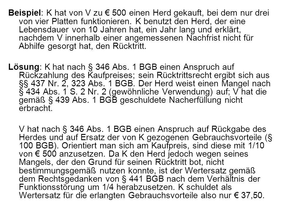 Beispiel: K hat von V zu € 500 einen Herd gekauft, bei dem nur drei von vier Platten funktionieren. K benutzt den Herd, der eine Lebensdauer von 10 Jahren hat, ein Jahr lang und erklärt, nachdem V innerhalb einer angemessenen Nachfrist nicht für Abhilfe gesorgt hat, den Rücktritt.