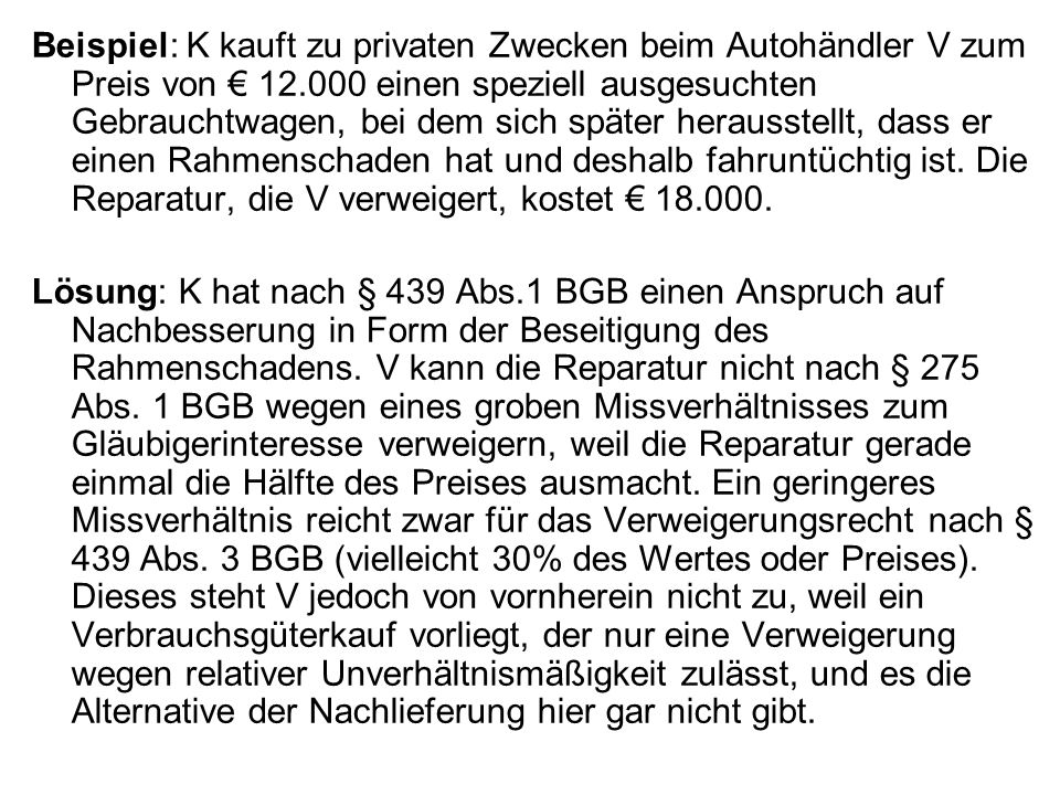 Beispiel: K kauft zu privaten Zwecken beim Autohändler V zum Preis von € 12.000 einen speziell ausgesuchten Gebrauchtwagen, bei dem sich später herausstellt, dass er einen Rahmenschaden hat und deshalb fahruntüchtig ist. Die Reparatur, die V verweigert, kostet € 18.000.