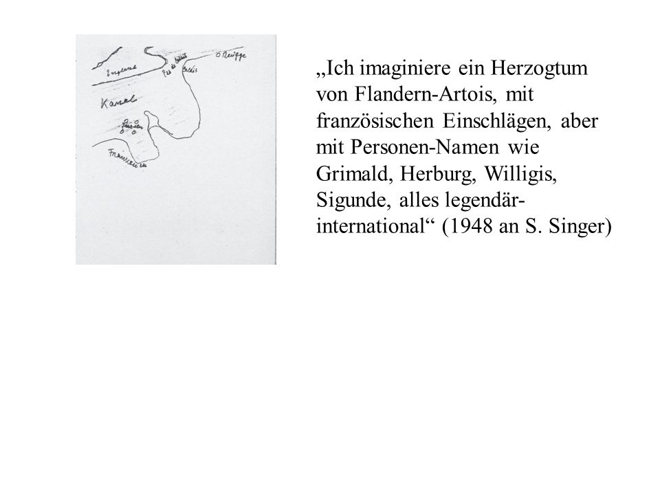 """Ich imaginiere ein Herzogtum von Flandern-Artois, mit französischen Einschlägen, aber mit Personen-Namen wie Grimald, Herburg, Willigis, Sigunde, alles legendär-international (1948 an S."