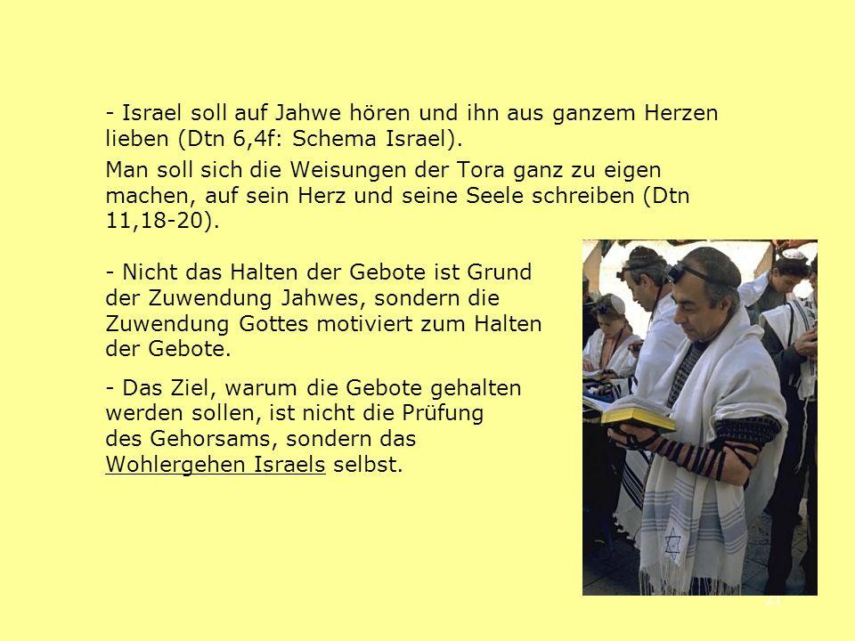 - Israel soll auf Jahwe hören und ihn aus ganzem Herzen lieben (Dtn 6,4f: Schema Israel).