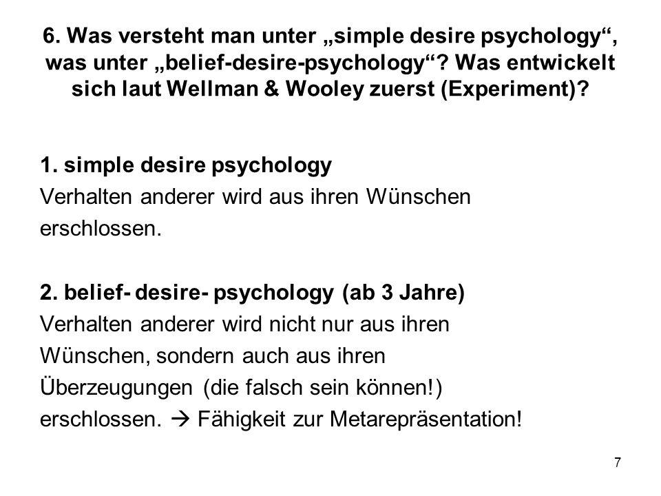 """6. Was versteht man unter """"simple desire psychology , was unter """"belief-desire-psychology Was entwickelt sich laut Wellman & Wooley zuerst (Experiment)"""