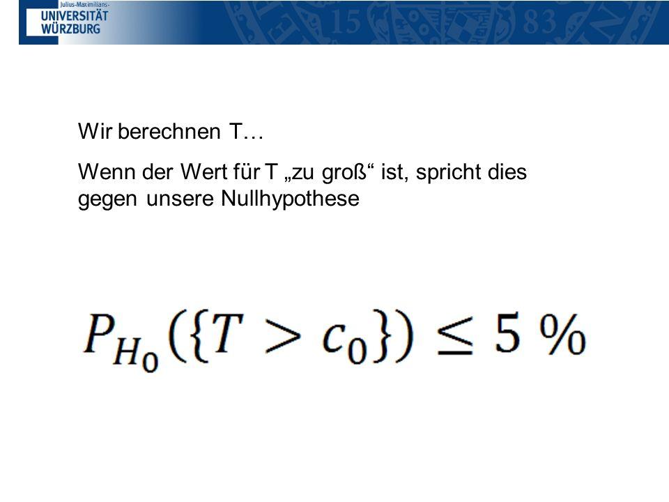 """Wir berechnen T… Wenn der Wert für T """"zu groß ist, spricht dies gegen unsere Nullhypothese"""