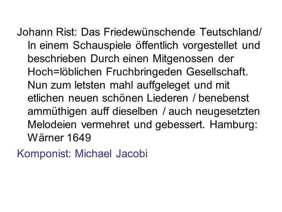 Johann Rist: Das Friedewünschende Teutschland/ In einem Schauspiele öffentlich vorgestellet und beschrieben Durch einen Mitgenossen der Hoch=löblichen Fruchbringeden Gesellschaft. Nun zum letsten mahl auffgeleget und mit etlichen neuen schönen Liederen / benebenst ammüthigen auff dieselben / auch neugesetzten Melodeien vermehret und gebessert. Hamburg: Wärner 1649