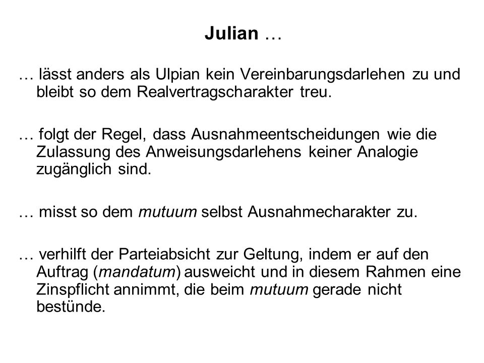 Julian … … lässt anders als Ulpian kein Vereinbarungsdarlehen zu und bleibt so dem Realvertragscharakter treu.