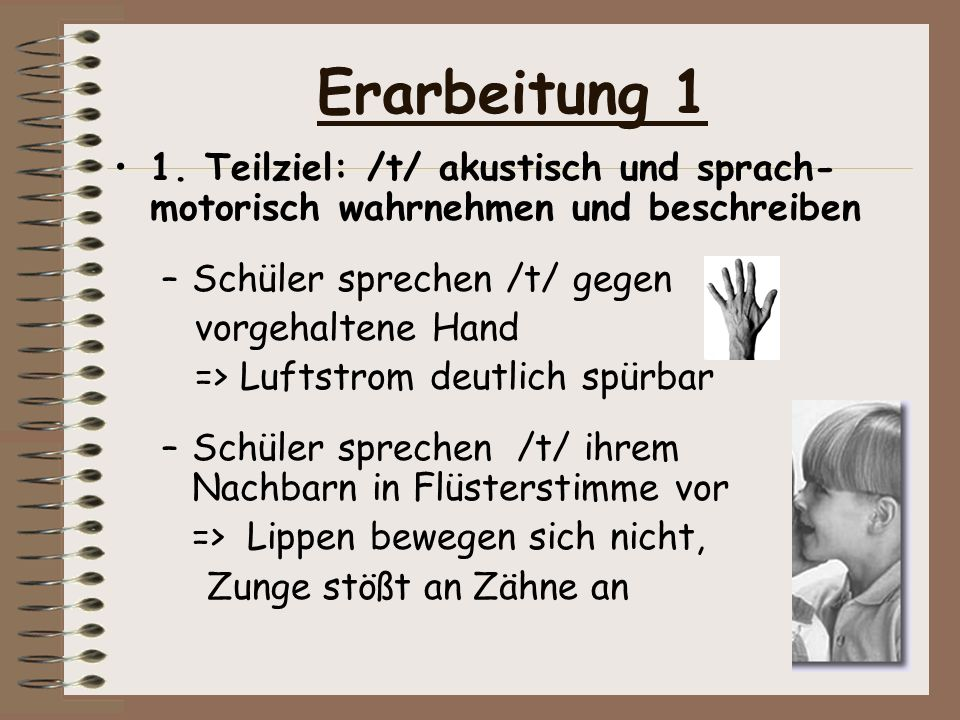 Erarbeitung 1 1. Teilziel: /t/ akustisch und sprach-motorisch wahrnehmen und beschreiben. Schüler sprechen /t/ gegen.