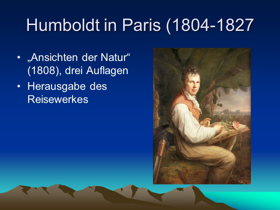 """Humboldt in Paris (1804-1827 """"Ansichten der Natur (1808), drei Auflagen Herausgabe des Reisewerkes"""