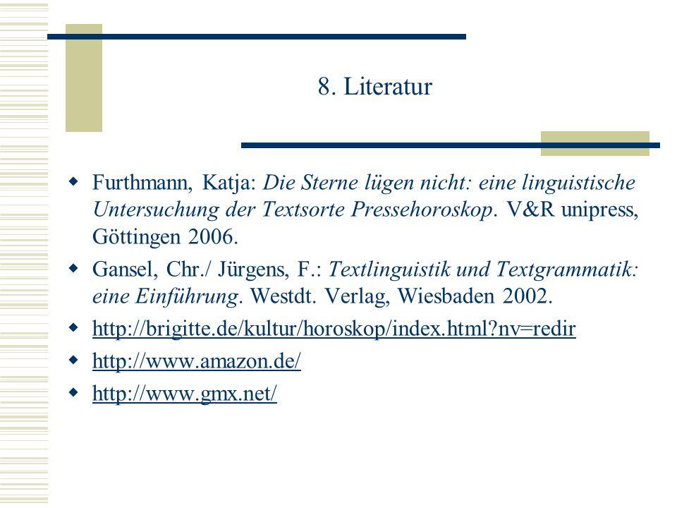 8. Literatur Furthmann, Katja: Die Sterne lügen nicht: eine linguistische Untersuchung der Textsorte Pressehoroskop. V&R unipress, Göttingen 2006.
