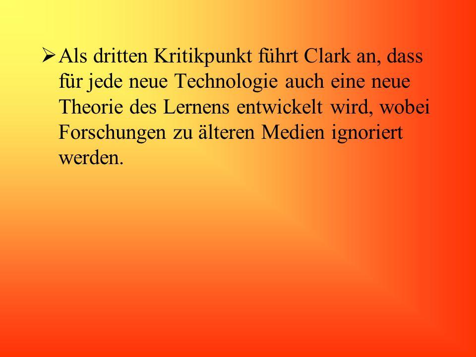 Als dritten Kritikpunkt führt Clark an, dass für jede neue Technologie auch eine neue Theorie des Lernens entwickelt wird, wobei Forschungen zu älteren Medien ignoriert werden.
