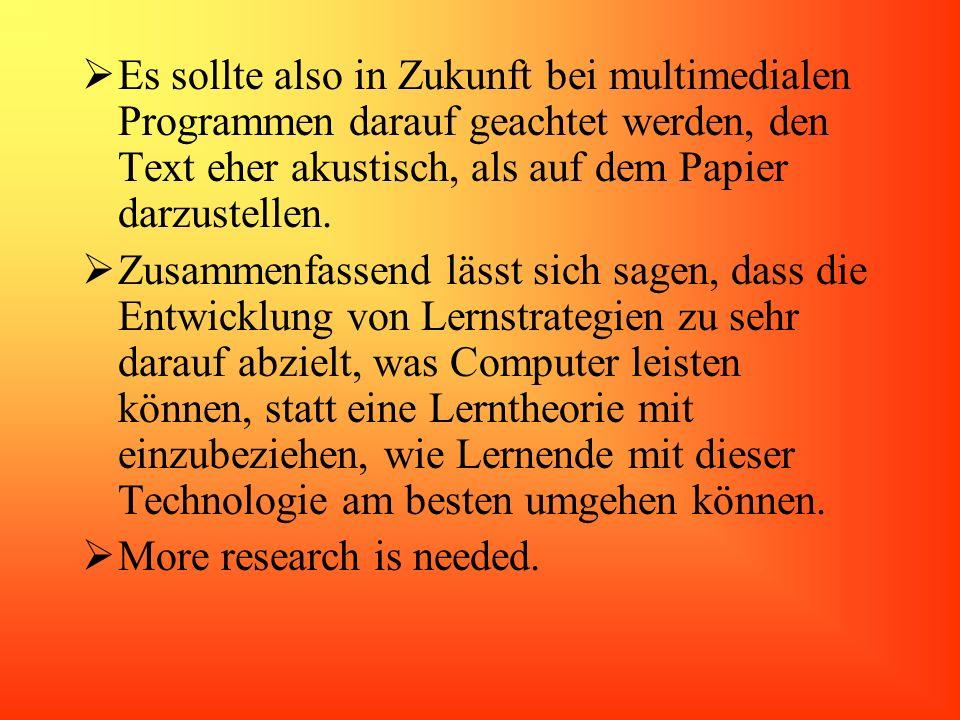 Es sollte also in Zukunft bei multimedialen Programmen darauf geachtet werden, den Text eher akustisch, als auf dem Papier darzustellen.