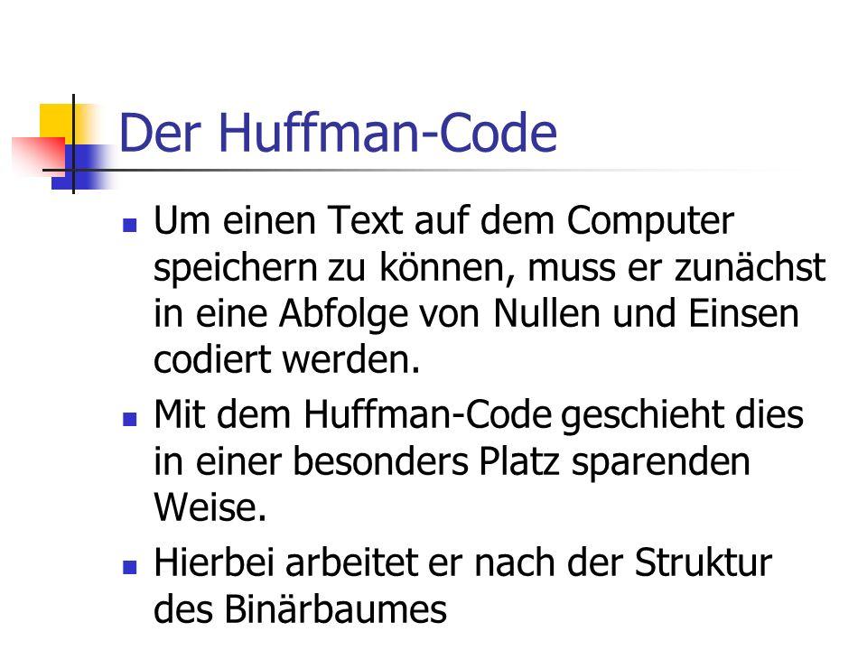 Der Huffman-Code Um einen Text auf dem Computer speichern zu können, muss er zunächst in eine Abfolge von Nullen und Einsen codiert werden.
