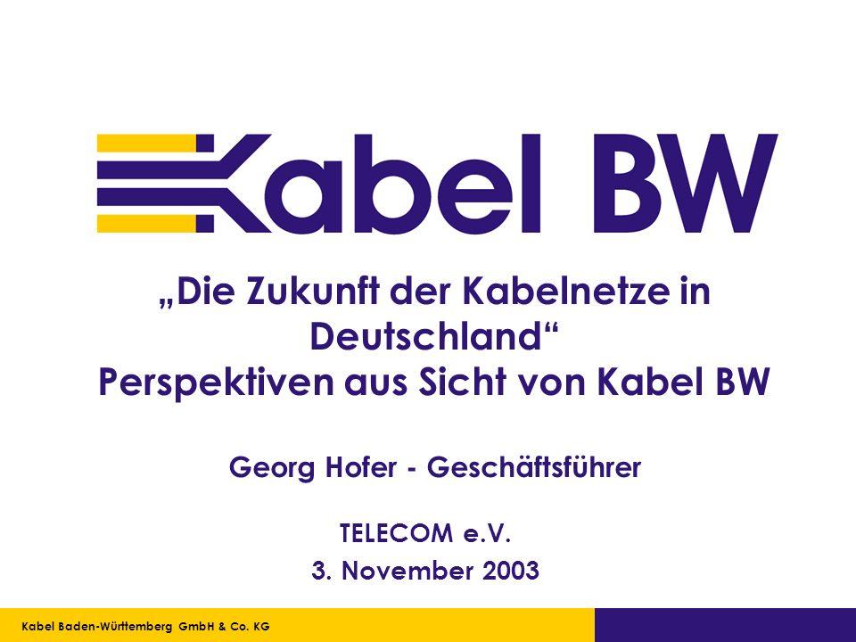 """""""Die Zukunft der Kabelnetze in Deutschland Perspektiven aus Sicht von Kabel BW Georg Hofer - Geschäftsführer"""