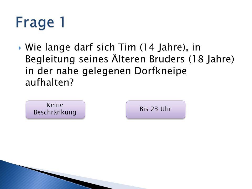 Frage 1 Wie lange darf sich Tim (14 Jahre), in Begleitung seines Älteren Bruders (18 Jahre) in der nahe gelegenen Dorfkneipe aufhalten