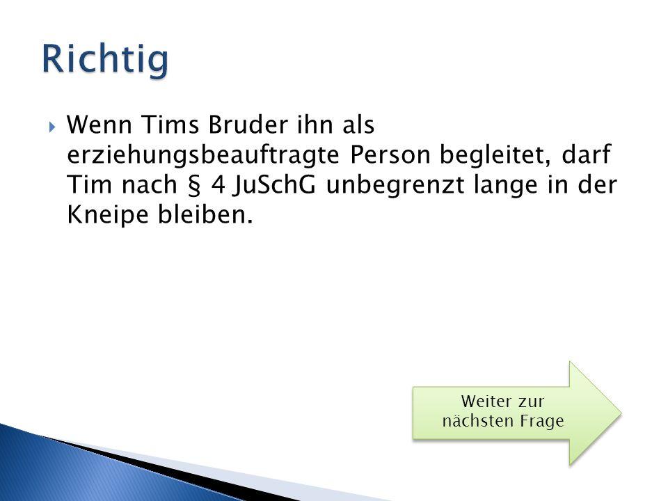 Richtig Wenn Tims Bruder ihn als erziehungsbeauftragte Person begleitet, darf Tim nach § 4 JuSchG unbegrenzt lange in der Kneipe bleiben.