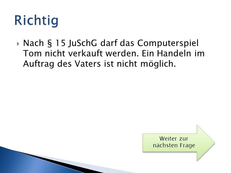 Richtig Nach § 15 JuSchG darf das Computerspiel Tom nicht verkauft werden. Ein Handeln im Auftrag des Vaters ist nicht möglich.