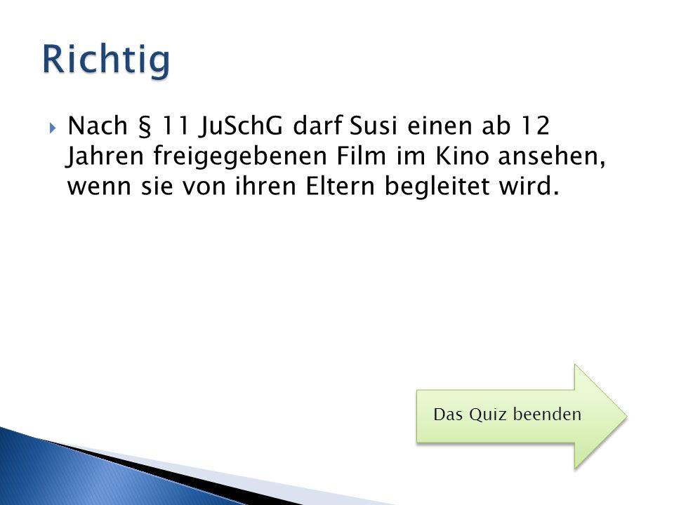 Richtig Nach § 11 JuSchG darf Susi einen ab 12 Jahren freigegebenen Film im Kino ansehen, wenn sie von ihren Eltern begleitet wird.