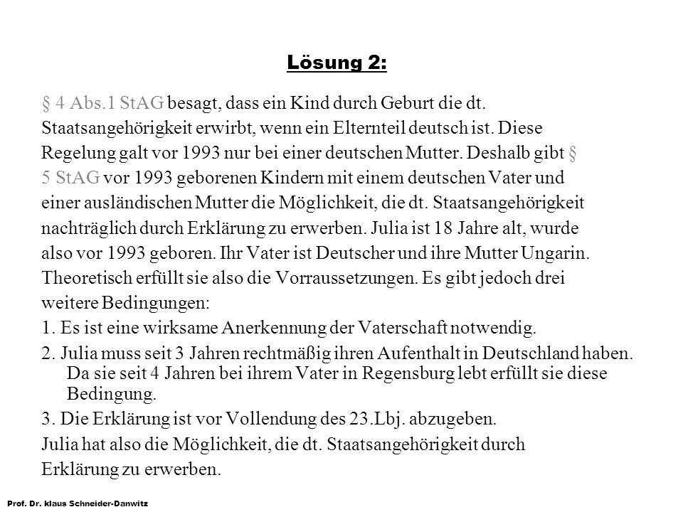 Lösung 2: § 4 Abs.1 StAG besagt, dass ein Kind durch Geburt die dt. Staatsangehörigkeit erwirbt, wenn ein Elternteil deutsch ist. Diese.