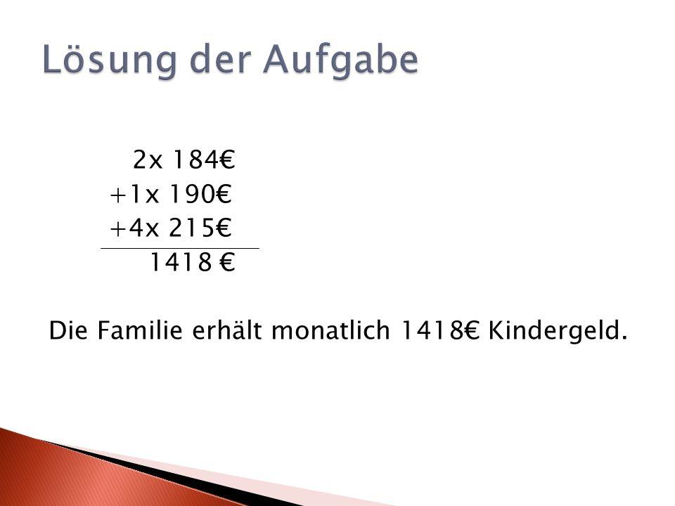 Lösung der Aufgabe 2x 184€ +1x 190€ +4x 215€ 1418 € Die Familie erhält monatlich 1418€ Kindergeld.