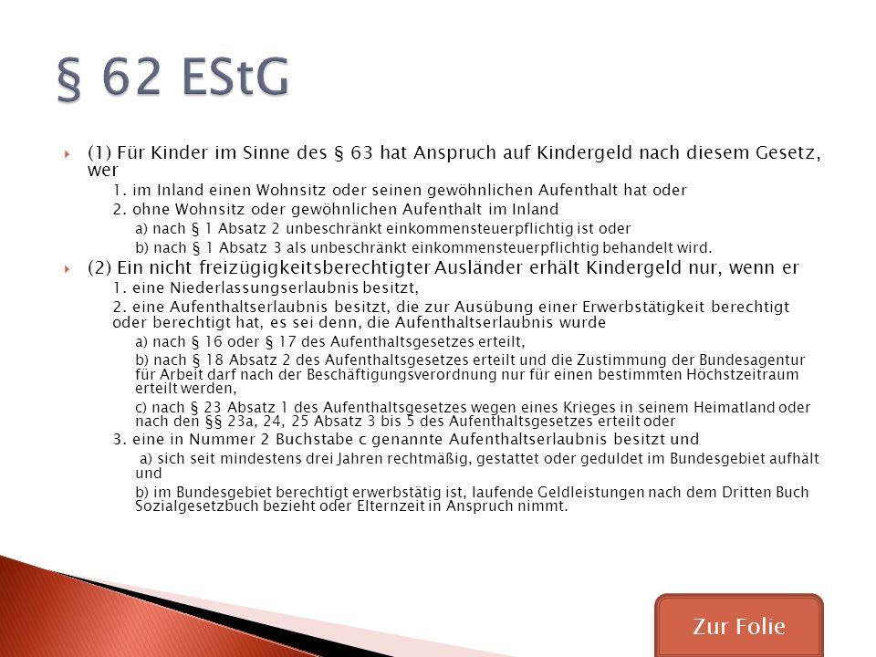 § 62 EStG (1) Für Kinder im Sinne des § 63 hat Anspruch auf Kindergeld nach diesem Gesetz, wer.