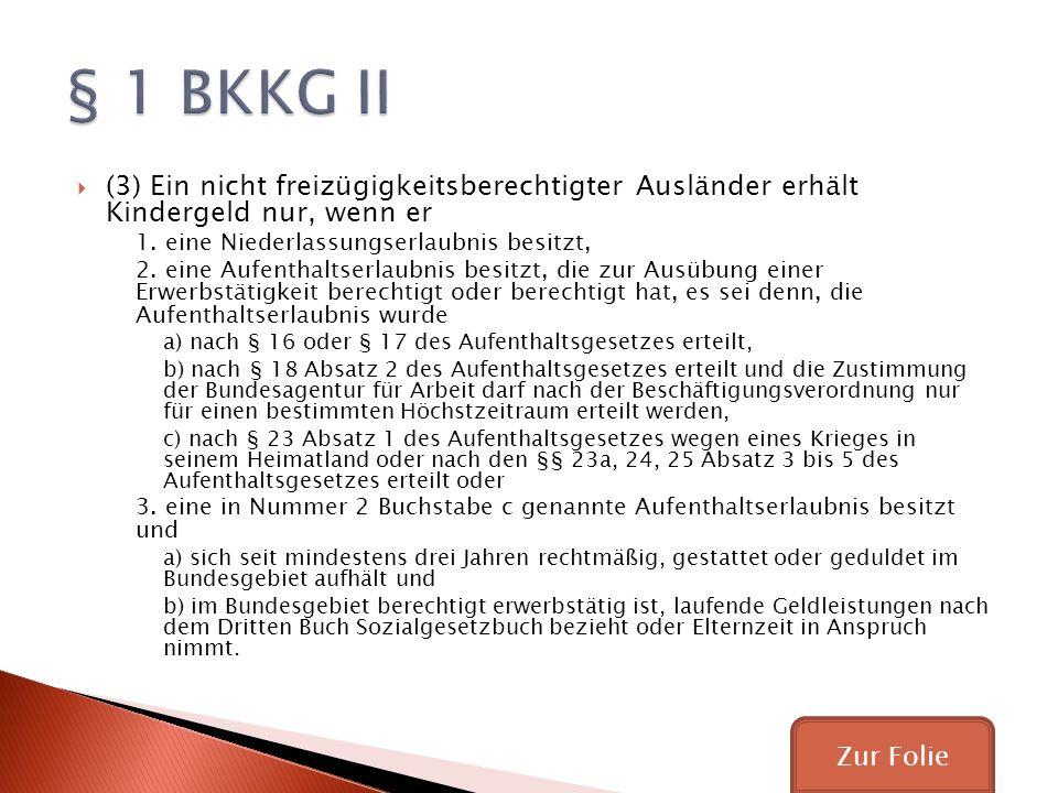 § 1 BKKG II (3) Ein nicht freizügigkeitsberechtigter Ausländer erhält Kindergeld nur, wenn er. 1. eine Niederlassungserlaubnis besitzt,