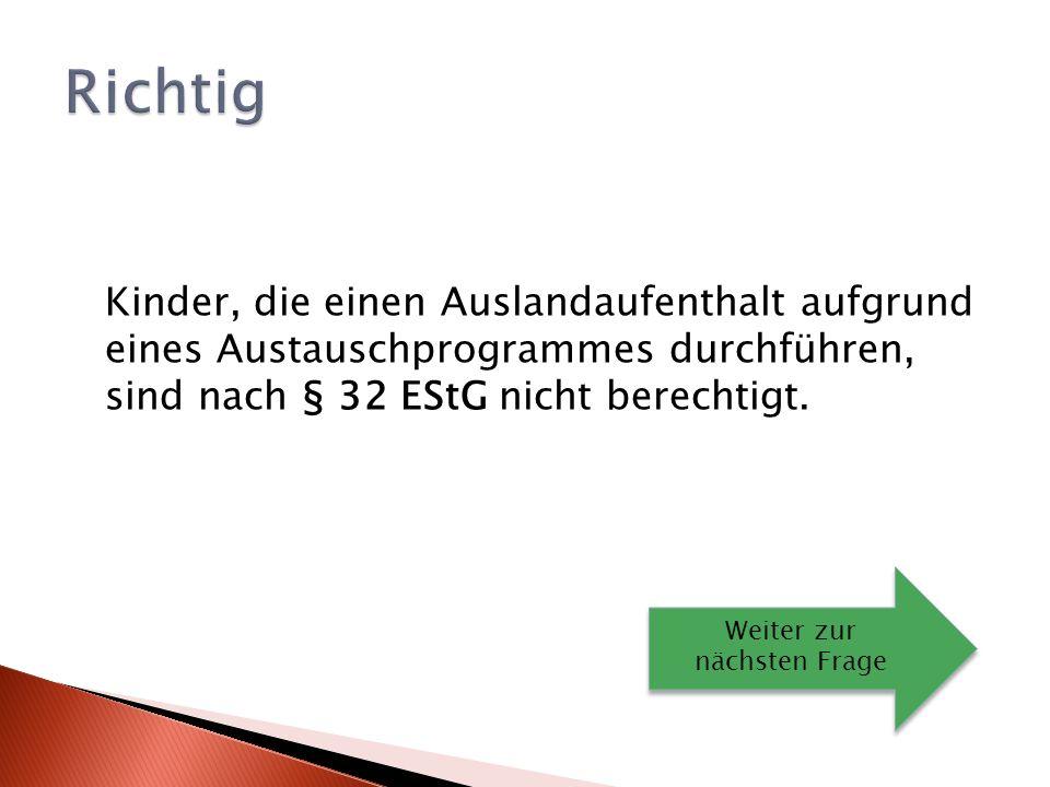 Richtig Kinder, die einen Auslandaufenthalt aufgrund eines Austauschprogrammes durchführen, sind nach § 32 EStG nicht berechtigt.