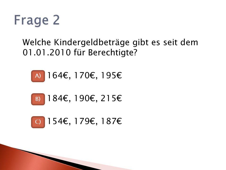 Frage 2 Welche Kindergeldbeträge gibt es seit dem 01.01.2010 für Berechtigte 164€, 170€, 195€ 184€, 190€, 215€