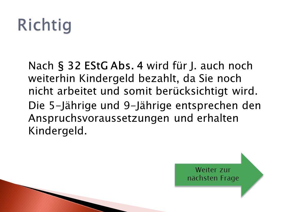 Richtig Nach § 32 EStG Abs. 4 wird für J. auch noch weiterhin Kindergeld bezahlt, da Sie noch nicht arbeitet und somit berücksichtigt wird.