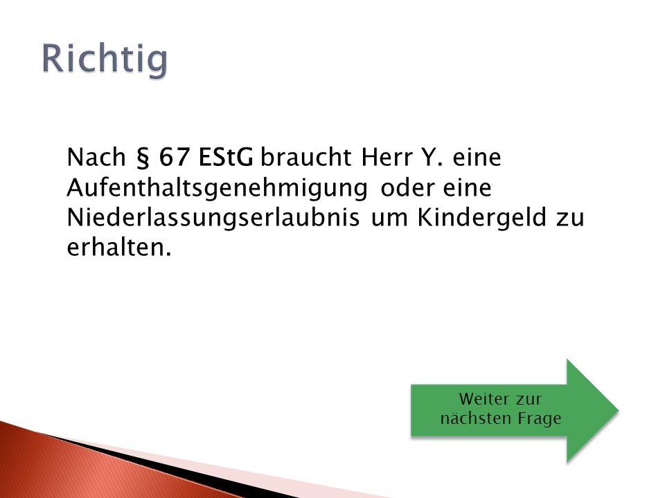 Richtig Nach § 67 EStG braucht Herr Y. eine Aufenthaltsgenehmigung oder eine Niederlassungserlaubnis um Kindergeld zu erhalten.
