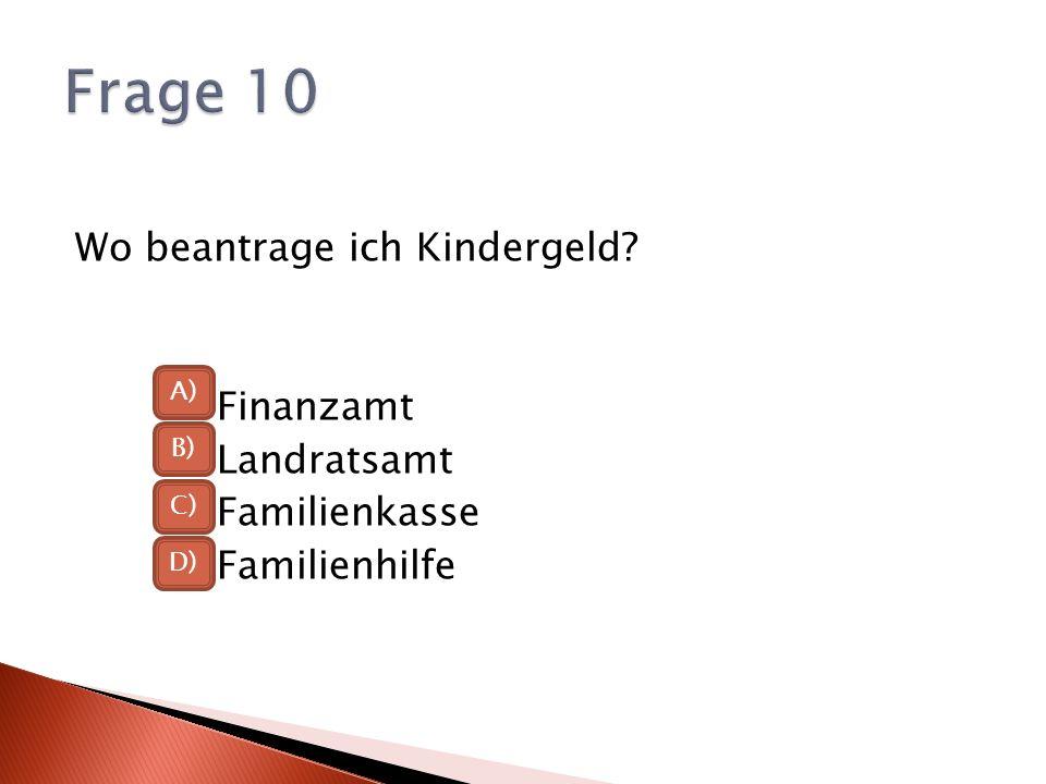 Frage 10 Wo beantrage ich Kindergeld Finanzamt Landratsamt Familienkasse Familienhilfe A) B) C)