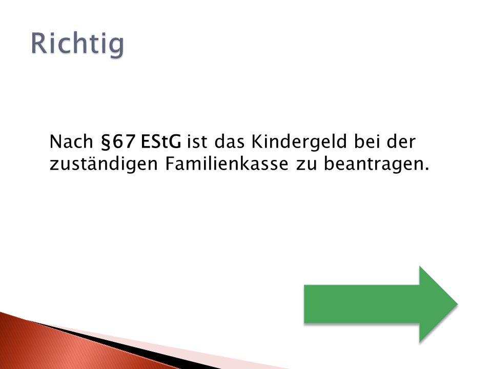 Richtig Nach §67 EStG ist das Kindergeld bei der zuständigen Familienkasse zu beantragen.