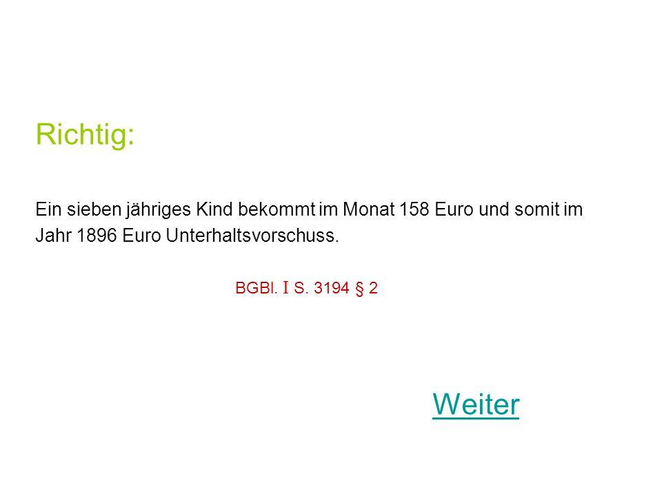 Richtig: Ein sieben jähriges Kind bekommt im Monat 158 Euro und somit im. Jahr 1896 Euro Unterhaltsvorschuss.