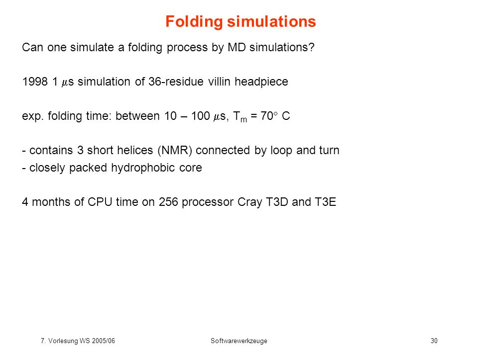 Folding simulations Can one simulate a folding process by MD simulations 1998 1 s simulation of 36-residue villin headpiece.