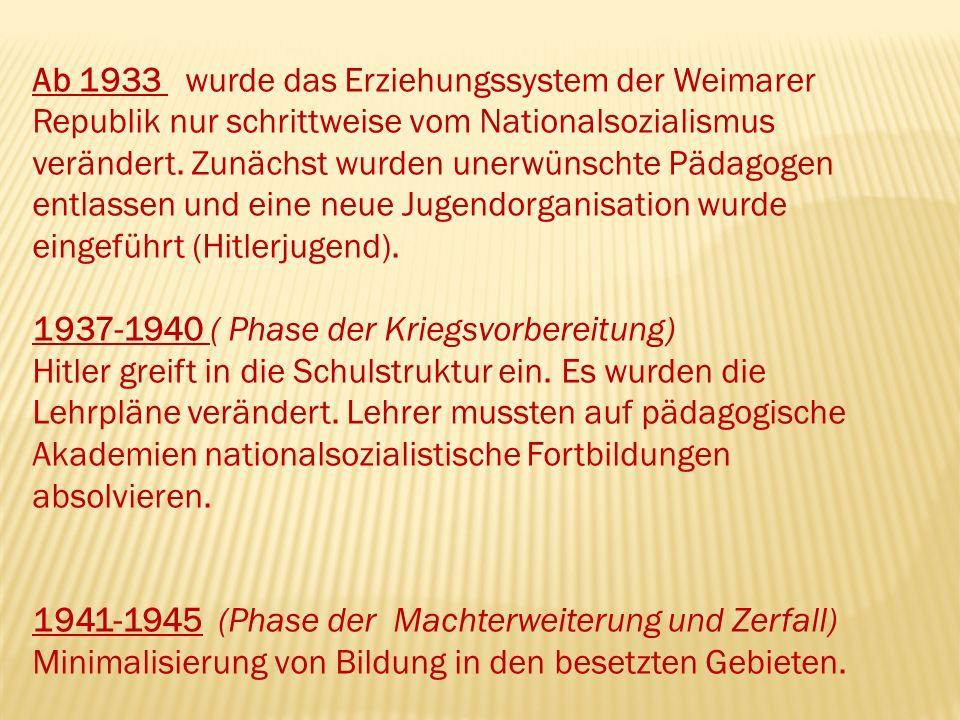 Ab 1933 wurde das Erziehungssystem der Weimarer Republik nur schrittweise vom Nationalsozialismus verändert. Zunächst wurden unerwünschte Pädagogen entlassen und eine neue Jugendorganisation wurde eingeführt (Hitlerjugend).