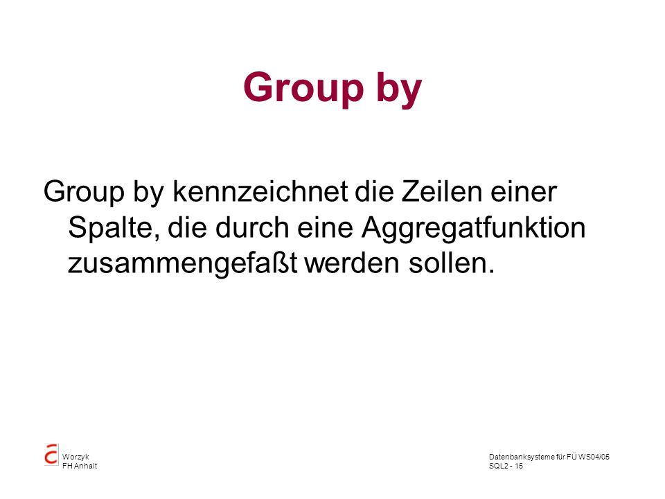 Group by Group by kennzeichnet die Zeilen einer Spalte, die durch eine Aggregatfunktion zusammengefaßt werden sollen.