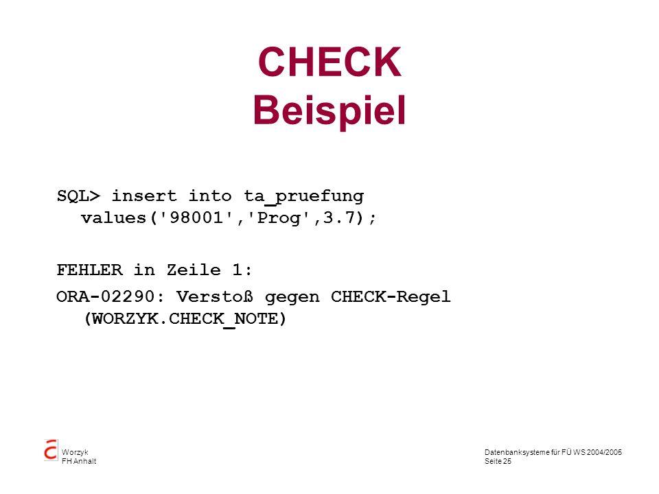 CHECK Beispiel SQL> insert into ta_pruefung values( 98001 , Prog ,3.7); FEHLER in Zeile 1: ORA-02290: Verstoß gegen CHECK-Regel (WORZYK.CHECK_NOTE)