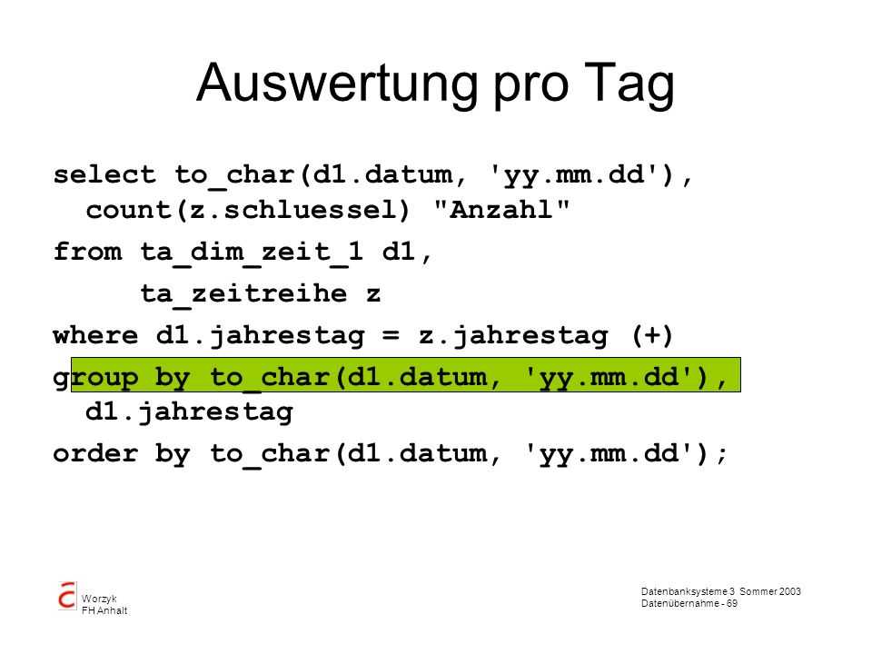 Auswertung pro Tag select to_char(d1.datum, yy.mm.dd ), count(z.schluessel) Anzahl from ta_dim_zeit_1 d1,