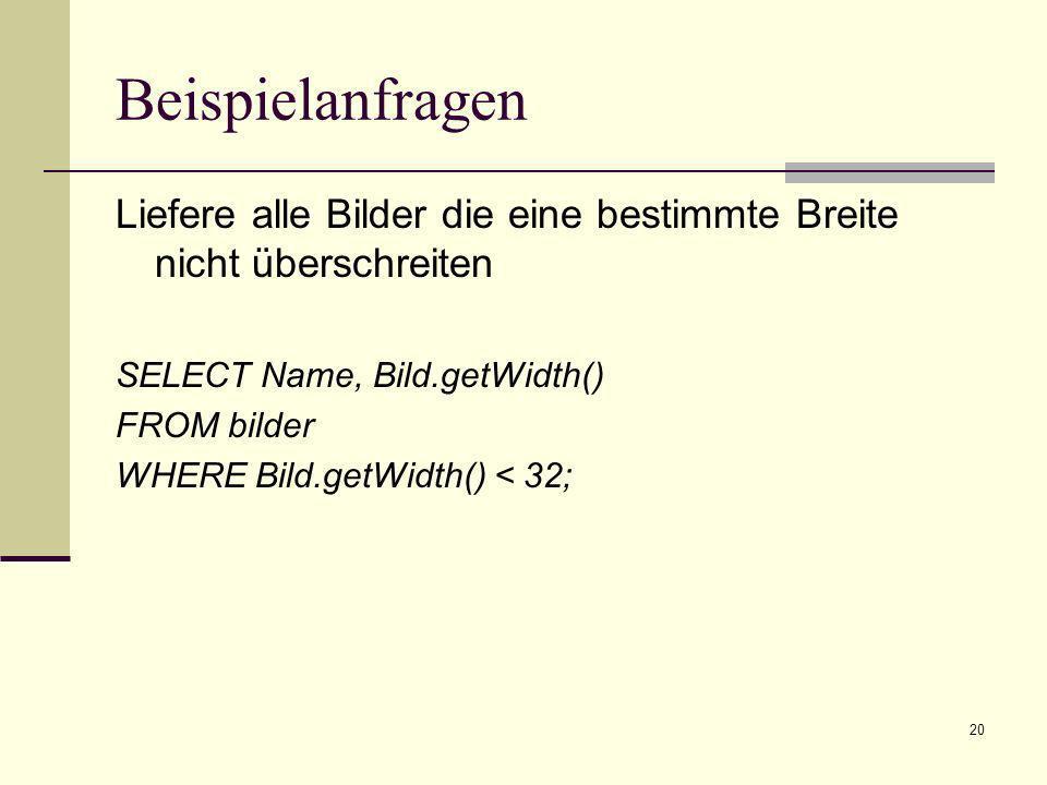 Beispielanfragen Liefere alle Bilder die eine bestimmte Breite nicht überschreiten. SELECT Name, Bild.getWidth()