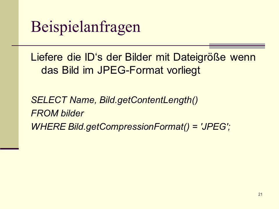 Beispielanfragen Liefere die ID's der Bilder mit Dateigröße wenn das Bild im JPEG-Format vorliegt. SELECT Name, Bild.getContentLength()