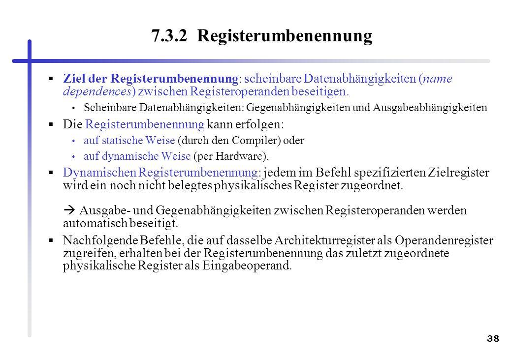7.3.2 Registerumbenennung Ziel der Registerumbenennung: scheinbare Datenabhängigkeiten (name dependences) zwischen Registeroperanden beseitigen.