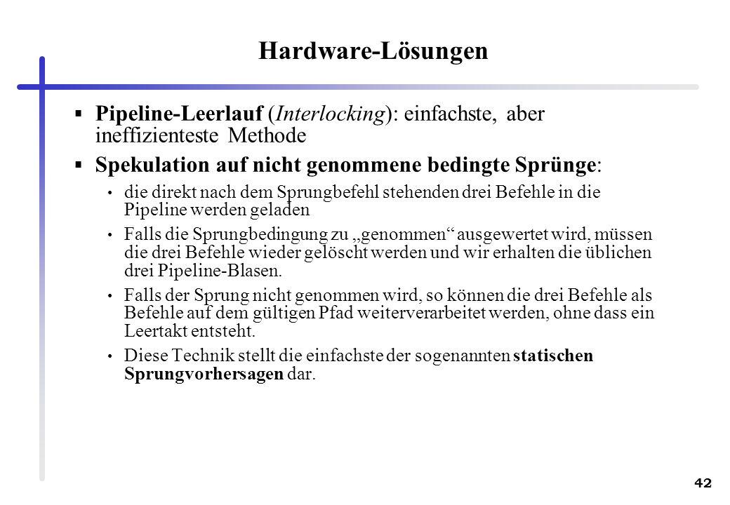 Hardware-Lösungen Pipeline-Leerlauf (Interlocking): einfachste, aber ineffizienteste Methode. Spekulation auf nicht genommene bedingte Sprünge: