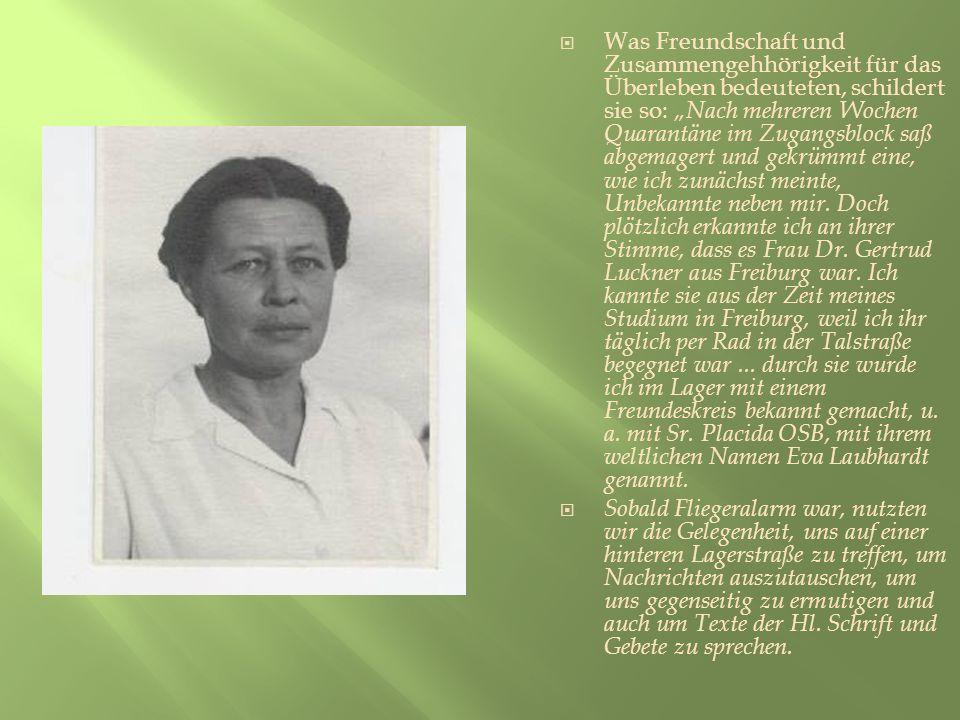 """Was Freundschaft und Zusammengehhörigkeit für das Überleben bedeuteten, schildert sie so: """"Nach mehreren Wochen Quarantäne im Zugangsblock saß abgemagert und gekrümmt eine, wie ich zunächst meinte, Unbekannte neben mir. Doch plötzlich erkannte ich an ihrer Stimme, dass es Frau Dr. Gertrud Luckner aus Freiburg war. Ich kannte sie aus der Zeit meines Studium in Freiburg, weil ich ihr täglich per Rad in der Talstraße begegnet war ... durch sie wurde ich im Lager mit einem Freundeskreis bekannt gemacht, u. a. mit Sr. Placida OSB, mit ihrem weltlichen Namen Eva Laubhardt genannt."""