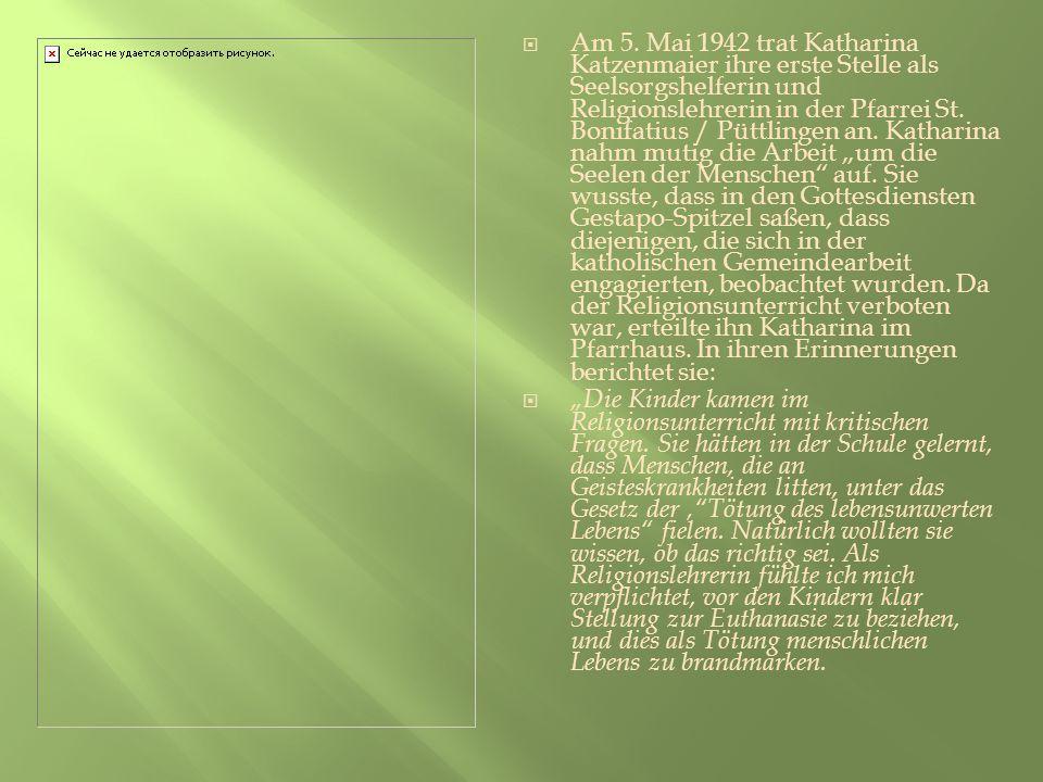"""Am 5. Mai 1942 trat Katharina Katzenmaier ihre erste Stelle als Seelsorgshelferin und Religionslehrerin in der Pfarrei St. Bonifatius / Püttlingen an. Katharina nahm mutig die Arbeit """"um die Seelen der Menschen auf. Sie wusste, dass in den Gottesdiensten Gestapo-Spitzel saßen, dass diejenigen, die sich in der katholischen Gemeindearbeit engagierten, beobachtet wurden. Da der Religionsunterricht verboten war, erteilte ihn Katharina im Pfarrhaus. In ihren Erinnerungen berichtet sie:"""