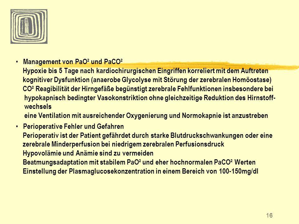 Management von PaO² und PaCO² Hypoxie bis 5 Tage nach kardiochirurgischen Eingriffen korreliert mit dem Auftreten kognitiver Dysfunktion (anaerobe Glycolyse mit Störung der zerebralen Homöostase) CO² Reagibilität der Hirngefäße begünstigt zerebrale Fehlfunktionen insbesondere bei hypokapnisch bedingter Vasokonstriktion ohne gleichzeitige Reduktion des Hirnstoff- wechsels eine Ventilation mit ausreichender Oxygenierung und Normokapnie ist anzustreben