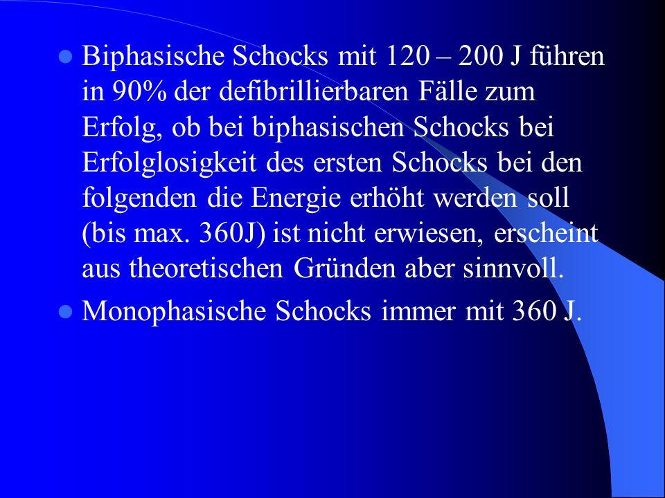 Biphasische Schocks mit 120 – 200 J führen in 90% der defibrillierbaren Fälle zum Erfolg, ob bei biphasischen Schocks bei Erfolglosigkeit des ersten Schocks bei den folgenden die Energie erhöht werden soll (bis max. 360J) ist nicht erwiesen, erscheint aus theoretischen Gründen aber sinnvoll.