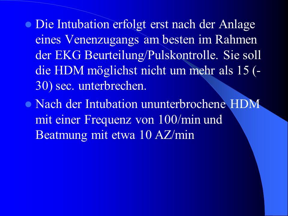 Die Intubation erfolgt erst nach der Anlage eines Venenzugangs am besten im Rahmen der EKG Beurteilung/Pulskontrolle. Sie soll die HDM möglichst nicht um mehr als 15 (-30) sec. unterbrechen.