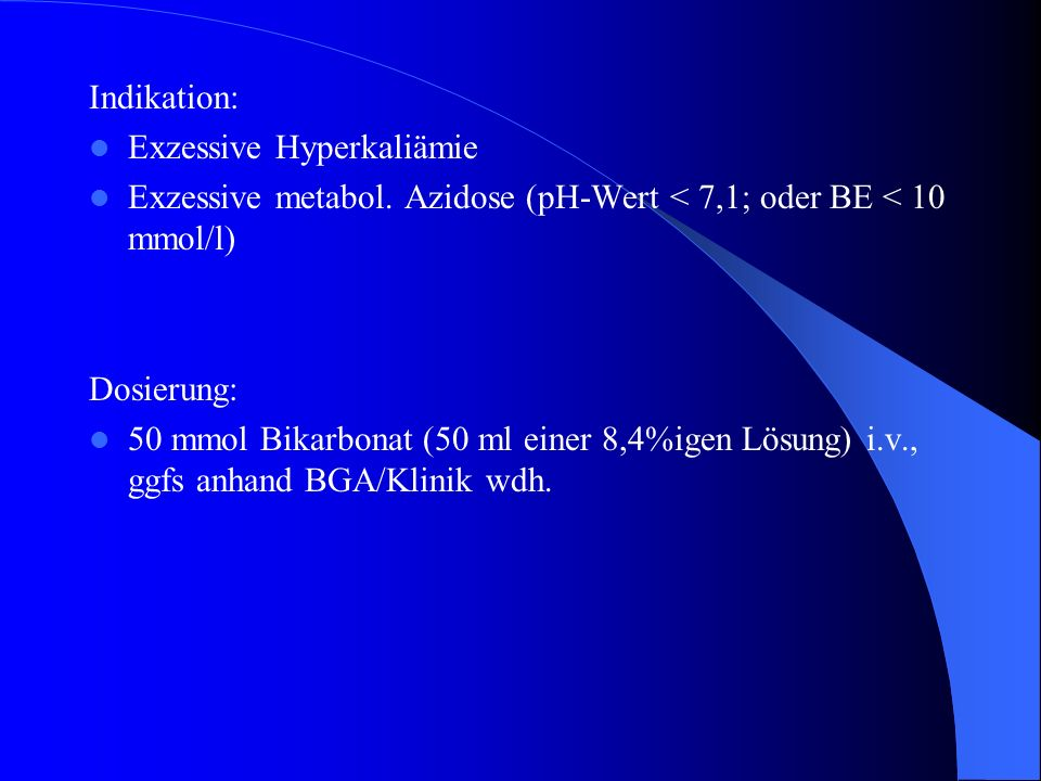 Indikation: Exzessive Hyperkaliämie. Exzessive metabol. Azidose (pH-Wert < 7,1; oder BE < 10 mmol/l)